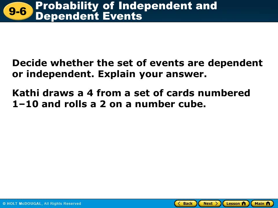 9-6 Probability of Independent and Dependent Events Decide whether the set of events are dependent or independent.