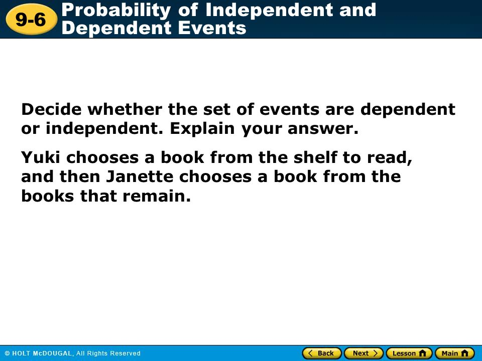 9-6 Probability of Independent and Dependent Events Lesson Quiz: Part I Decide whether each event is independent or dependent.