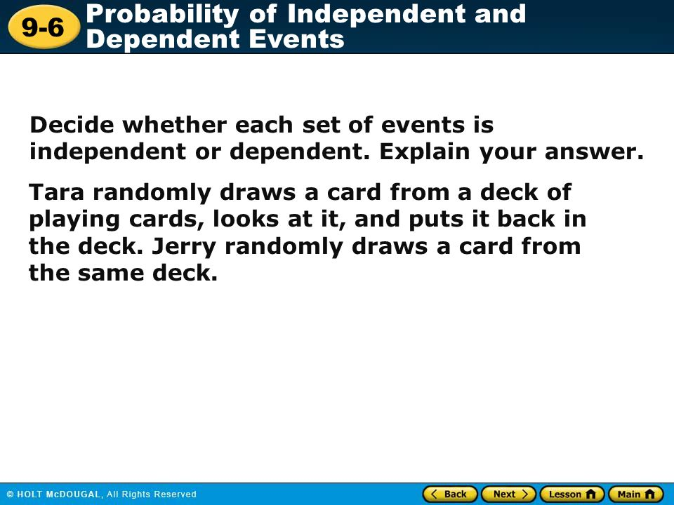 9-6 Probability of Independent and Dependent Events Tara randomly draws a card from a deck of playing cards, looks at it, and puts it back in the deck
