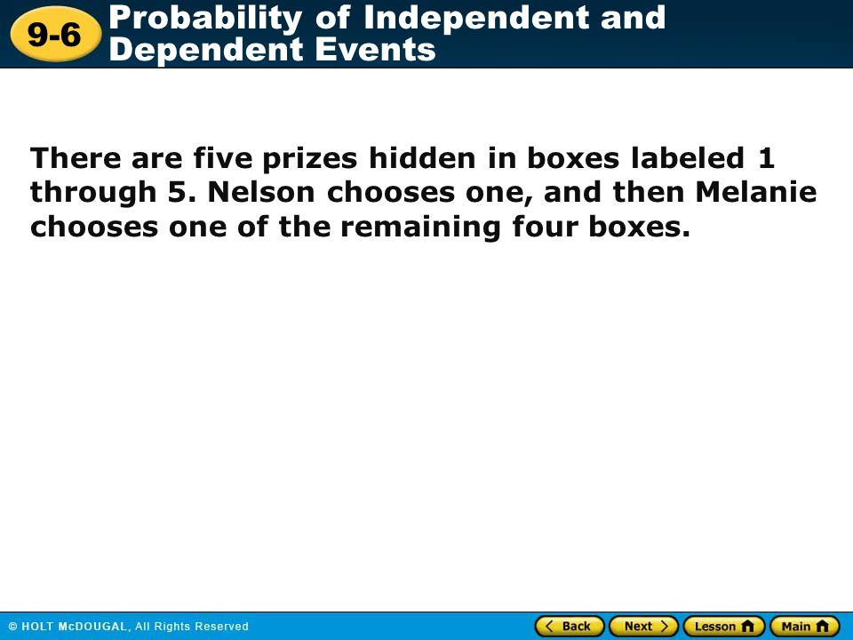 9-6 Probability of Independent and Dependent Events There are five prizes hidden in boxes labeled 1 through 5. Nelson chooses one, and then Melanie ch
