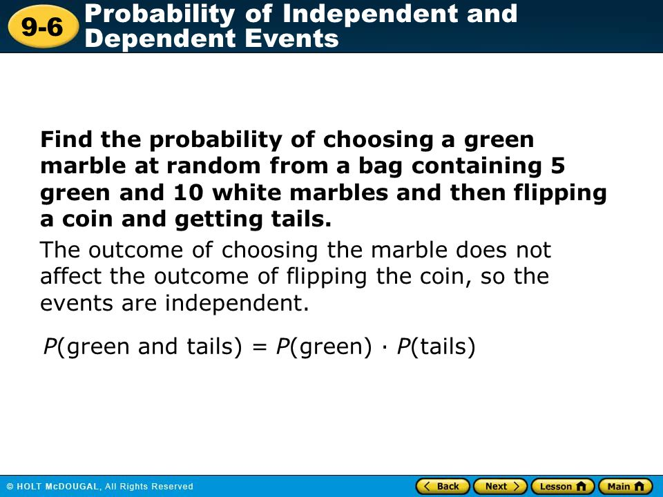 9-6 Probability of Independent and Dependent Events Find the probability of choosing a green marble at random from a bag containing 5 green and 10 whi