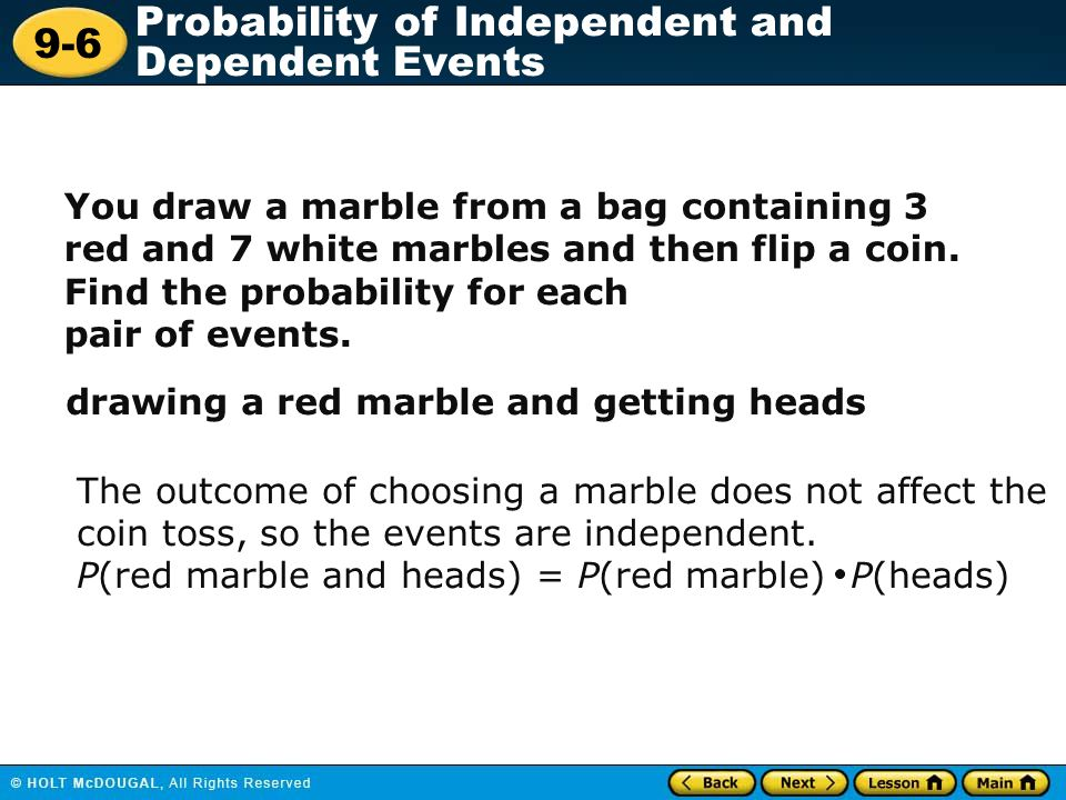 9-6 Probability of Independent and Dependent Events You draw a marble from a bag containing 3 red and 7 white marbles and then flip a coin. Find the p