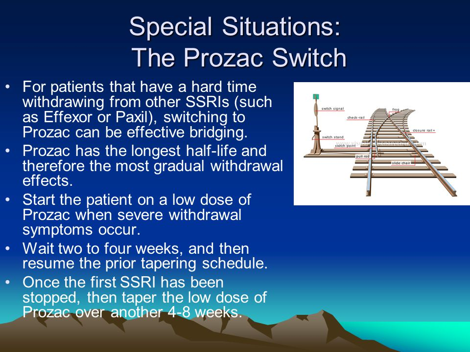 Special Situations: The Prozac Switch For patients that have a hard time withdrawing from other SSRIs (such as Effexor or Paxil), switching to Prozac can be effective bridging.