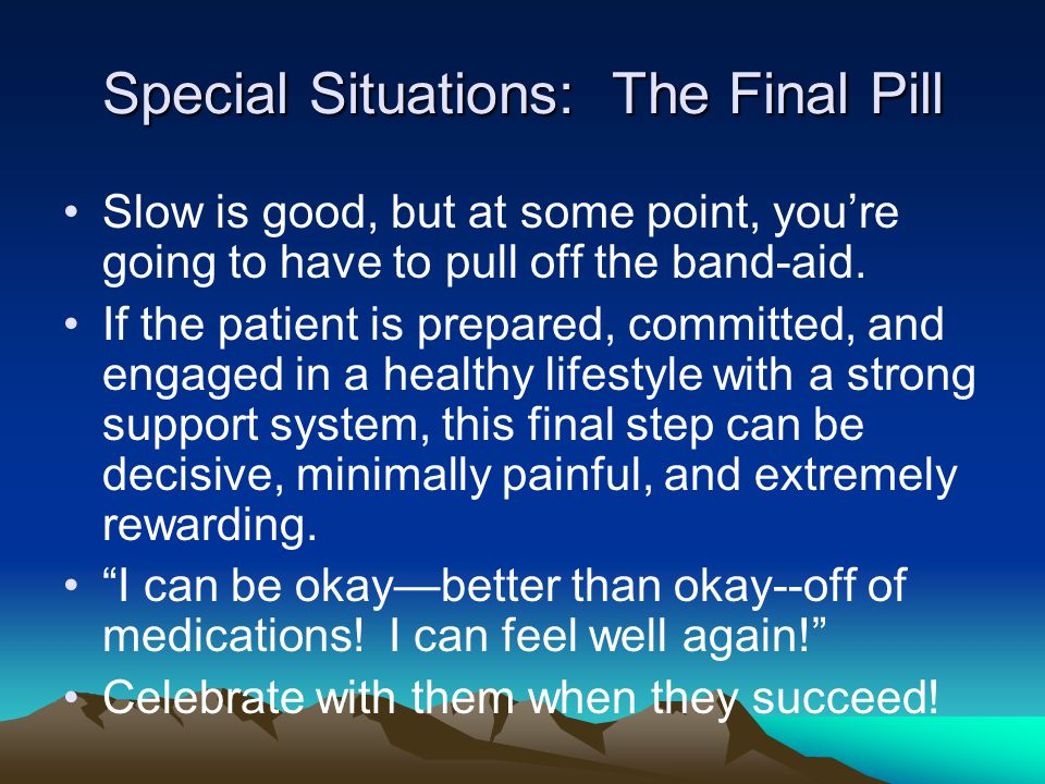 Special Situations: The Final Pill Slow is good, but at some point, you're going to have to pull off the band-aid.