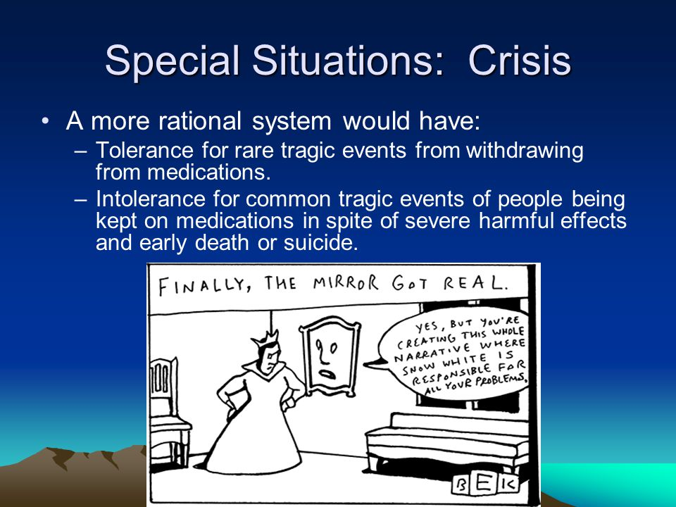 Special Situations: Crisis A more rational system would have: –Tolerance for rare tragic events from withdrawing from medications.