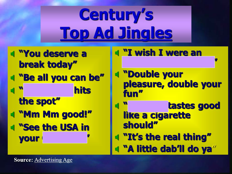 Century's Top Ad Jingles  You deserve a break today  Be all you can be  Pepsi-Cola hits the spot  Mm Mm good!  See the USA in your Chevrolet  I wish I were an Oscar Mayer wiener  Double your pleasure, double your fun  Winston tastes good like a cigarette should  It's the real thing  A little dab'll do ya Source: Source: Advertising Age