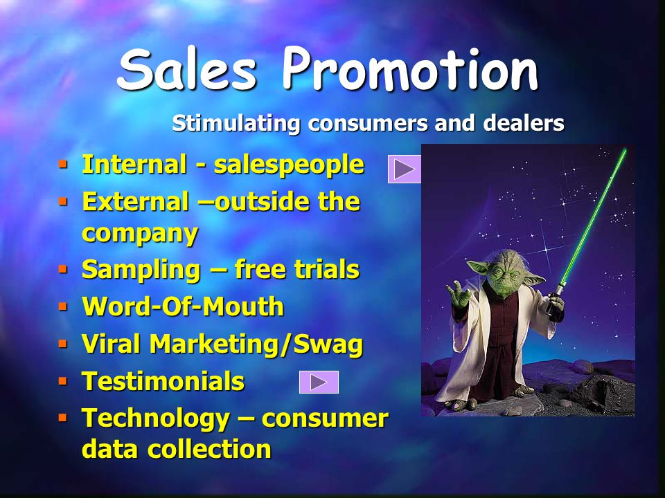 Sales Promotion  Internal - salespeople  External –outside the company  Sampling – free trials  Word-Of-Mouth  Viral Marketing/Swag  Testimonials  Technology – consumer data collection Stimulating consumers and dealers