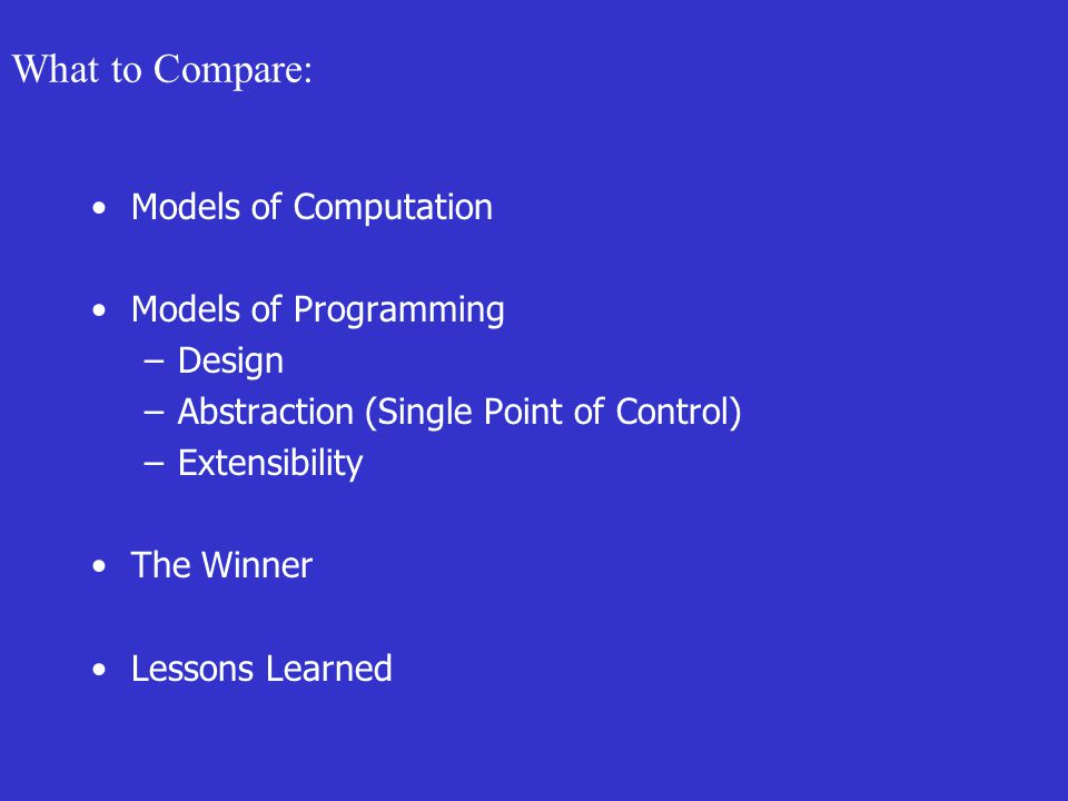What to Compare: Models of Computation Models of Programming –Design –Abstraction (Single Point of Control) –Extensibility The Winner Lessons Learned