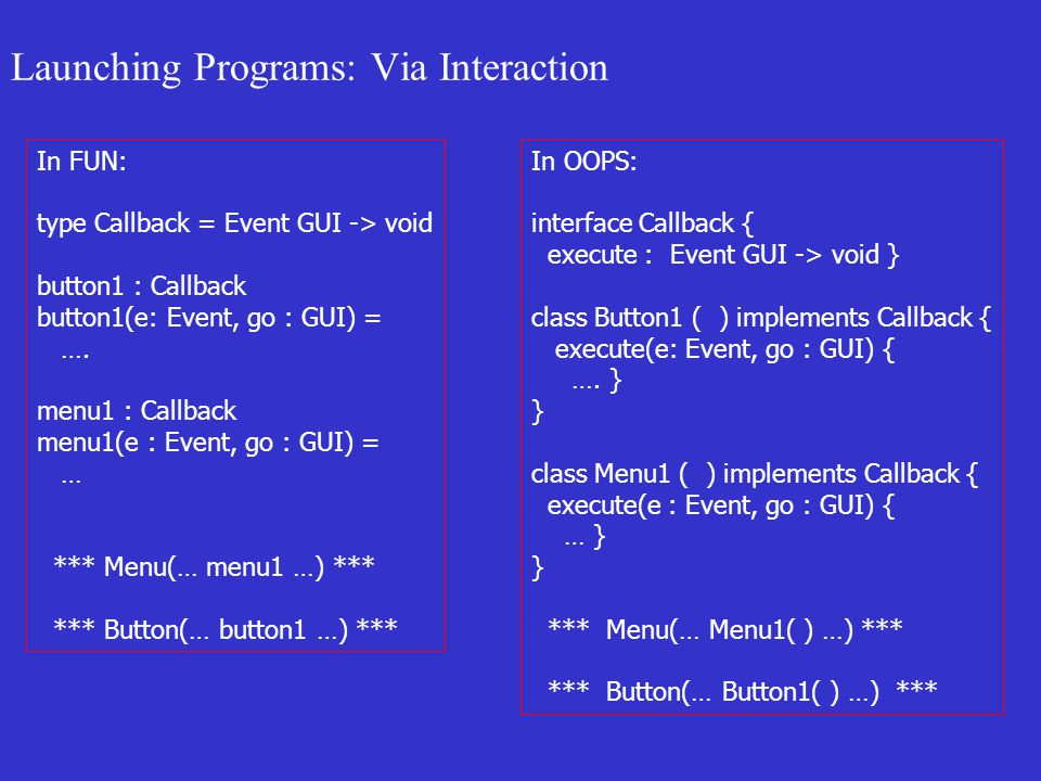 Launching Programs: Via Interaction In FUN: type Callback = Event GUI -> void button1 : Callback button1(e: Event, go : GUI) = ….