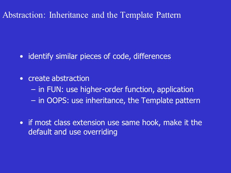 Abstraction: Inheritance and the Template Pattern identify similar pieces of code, differences create abstraction –in FUN: use higher-order function, application –in OOPS: use inheritance, the Template pattern if most class extension use same hook, make it the default and use overriding