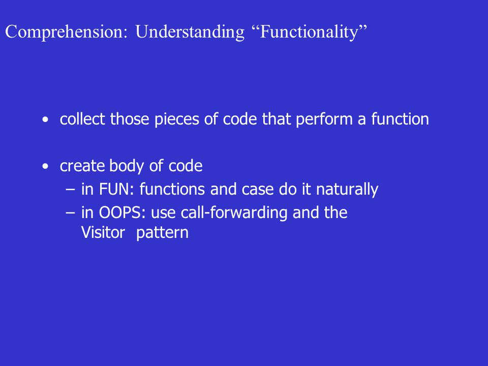 Comprehension: Understanding Functionality collect those pieces of code that perform a function create body of code –in FUN: functions and case do it naturally –in OOPS: use call-forwarding and the Visitor pattern