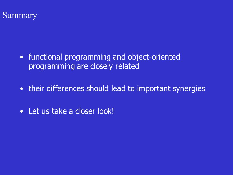 Summary functional programming and object-oriented programming are closely related their differences should lead to important synergies Let us take a closer look!