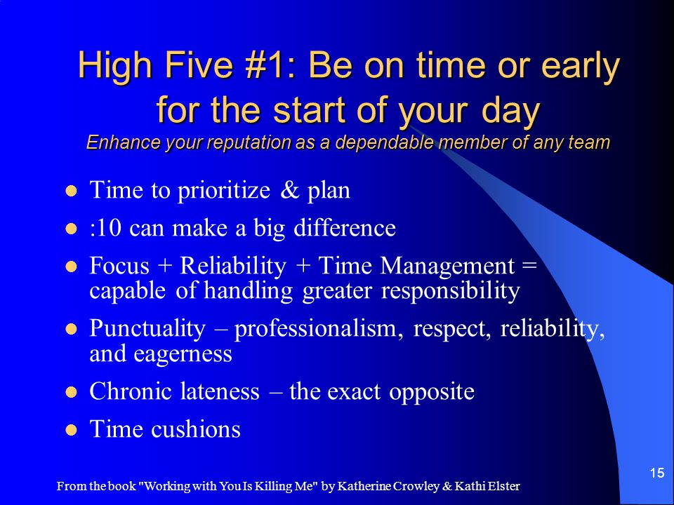 From the book Working with You Is Killing Me by Katherine Crowley & Kathi Elster 15 High Five #1: Be on time or early for the start of your day Enhance your reputation as a dependable member of any team Time to prioritize & plan :10 can make a big difference Focus + Reliability + Time Management = capable of handling greater responsibility Punctuality – professionalism, respect, reliability, and eagerness Chronic lateness – the exact opposite Time cushions
