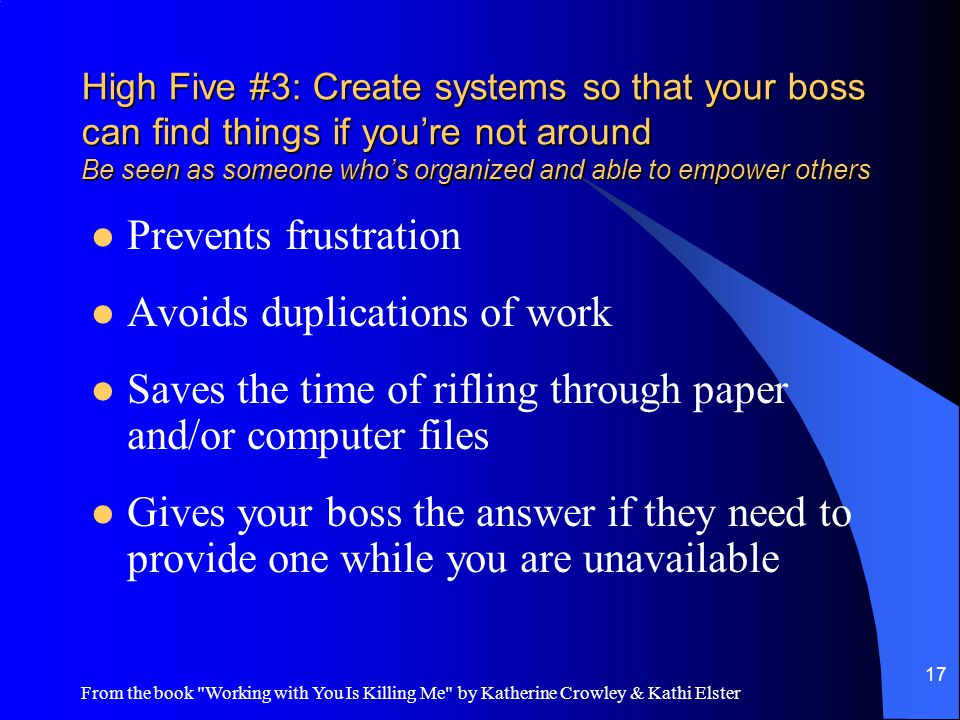 From the book Working with You Is Killing Me by Katherine Crowley & Kathi Elster 17 High Five #3: Create systems so that your boss can find things if you're not around Be seen as someone who's organized and able to empower others Prevents frustration Avoids duplications of work Saves the time of rifling through paper and/or computer files Gives your boss the answer if they need to provide one while you are unavailable