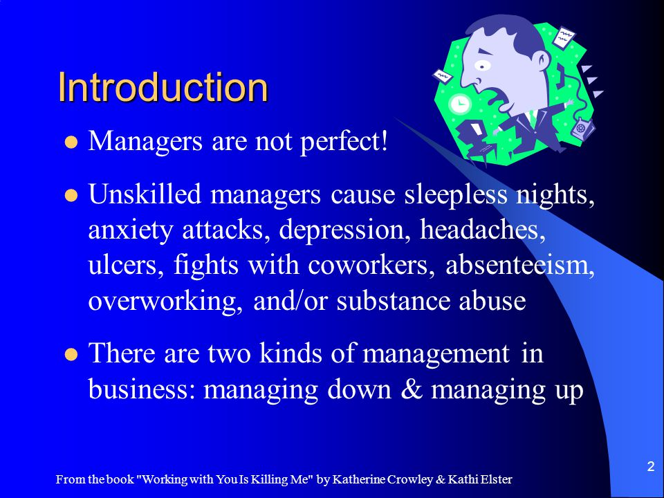 From the book Working with You Is Killing Me by Katherine Crowley & Kathi Elster 2 Introduction Managers are not perfect.