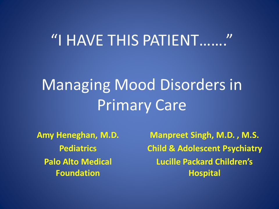 Managing Mood Disorders in Primary Care Manpreet Singh, M.D., M.S. Child & Adolescent Psychiatry Lucille Packard Children's Hospital Amy Heneghan, M.D