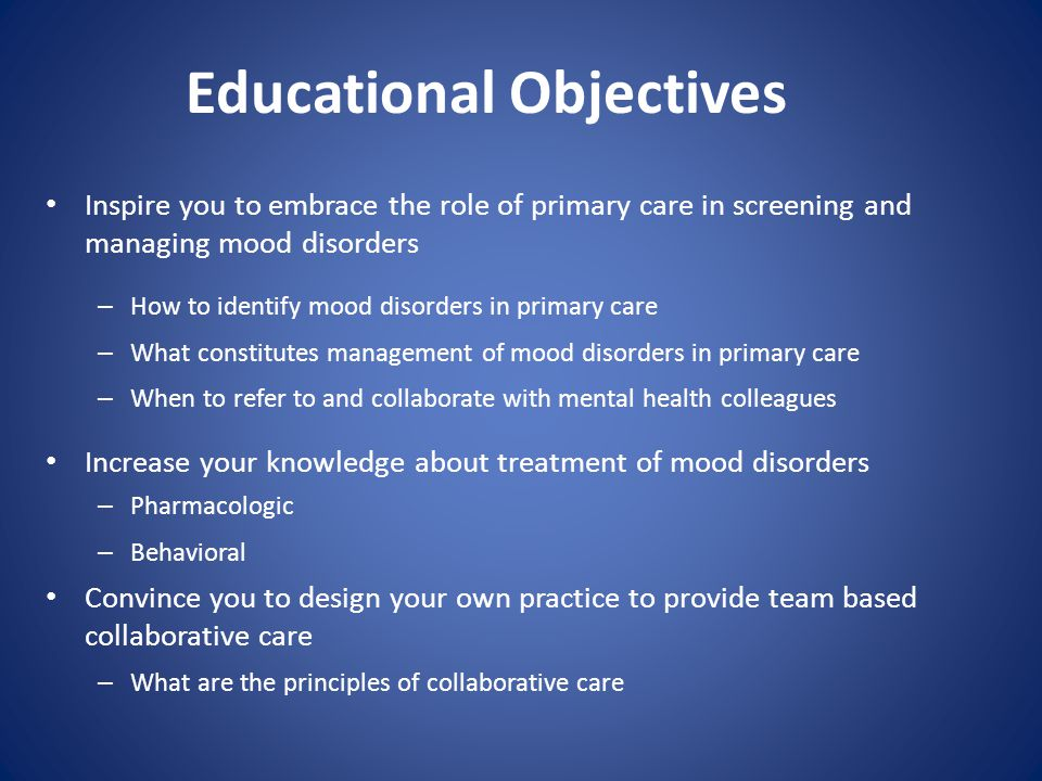 Educational Objectives Inspire you to embrace the role of primary care in screening and managing mood disorders – How to identify mood disorders in pr