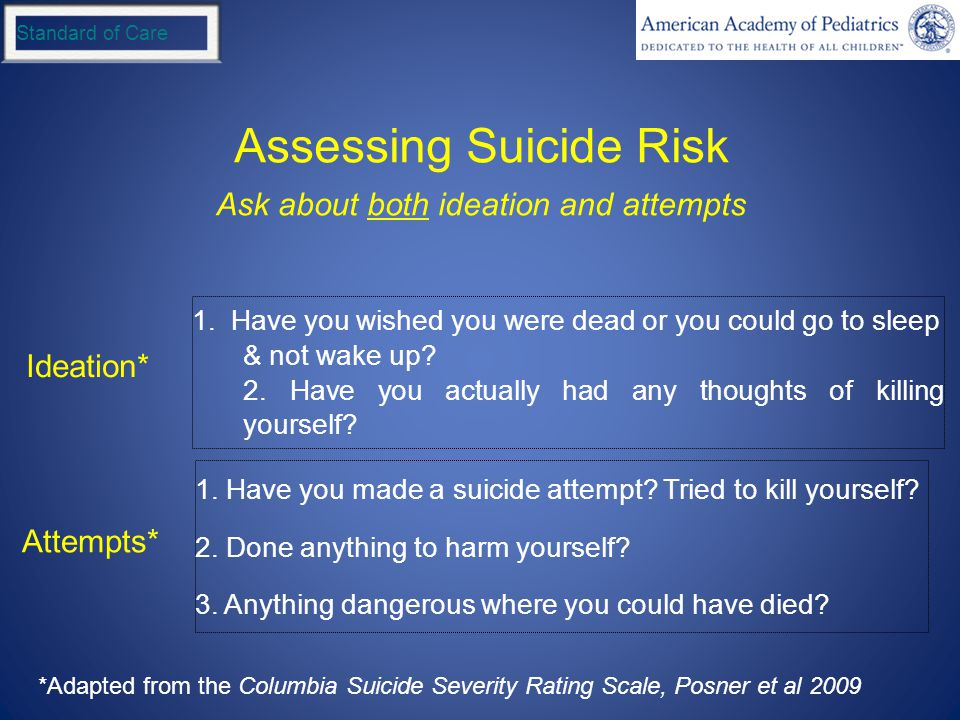 Standard of Care Assessing Suicide Risk 1. Have you wished you were dead or you could go to sleep & not wake up? 2. Have you actually had any thoughts