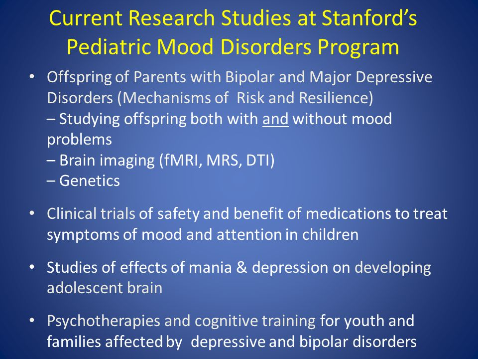 Current Research Studies at Stanford's Pediatric Mood Disorders Program Offspring of Parents with Bipolar and Major Depressive Disorders (Mechanisms o