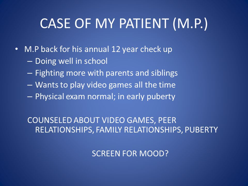 CASE OF MY PATIENT (M.P.) M.P back for his annual 12 year check up – Doing well in school – Fighting more with parents and siblings – Wants to play vi