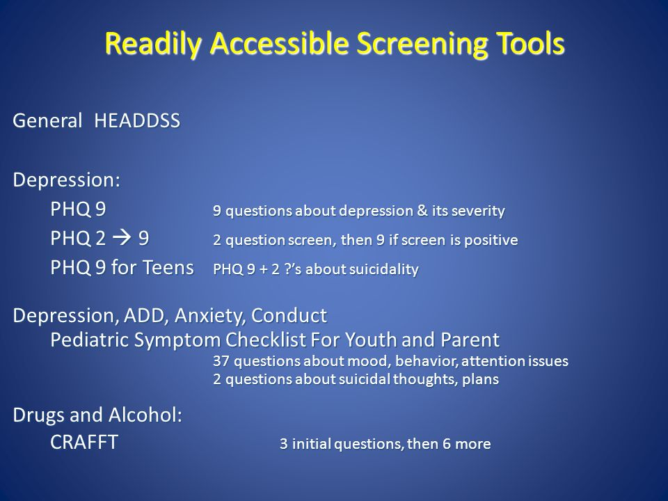Readily Accessible Screening Tools General HEADDSS Depression: PHQ 9 9 questions about depression & its severity PHQ 2  9 2 question screen, then 9 i