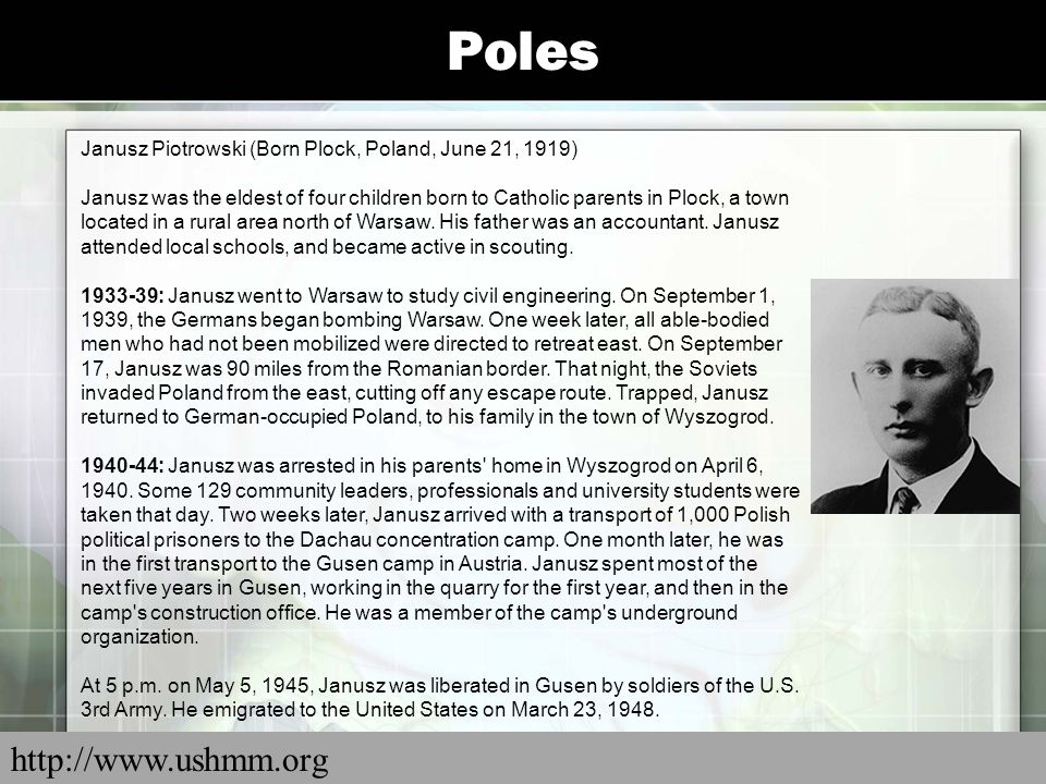 Poles Janusz Piotrowski (Born Plock, Poland, June 21, 1919) Janusz was the eldest of four children born to Catholic parents in Plock, a town located i