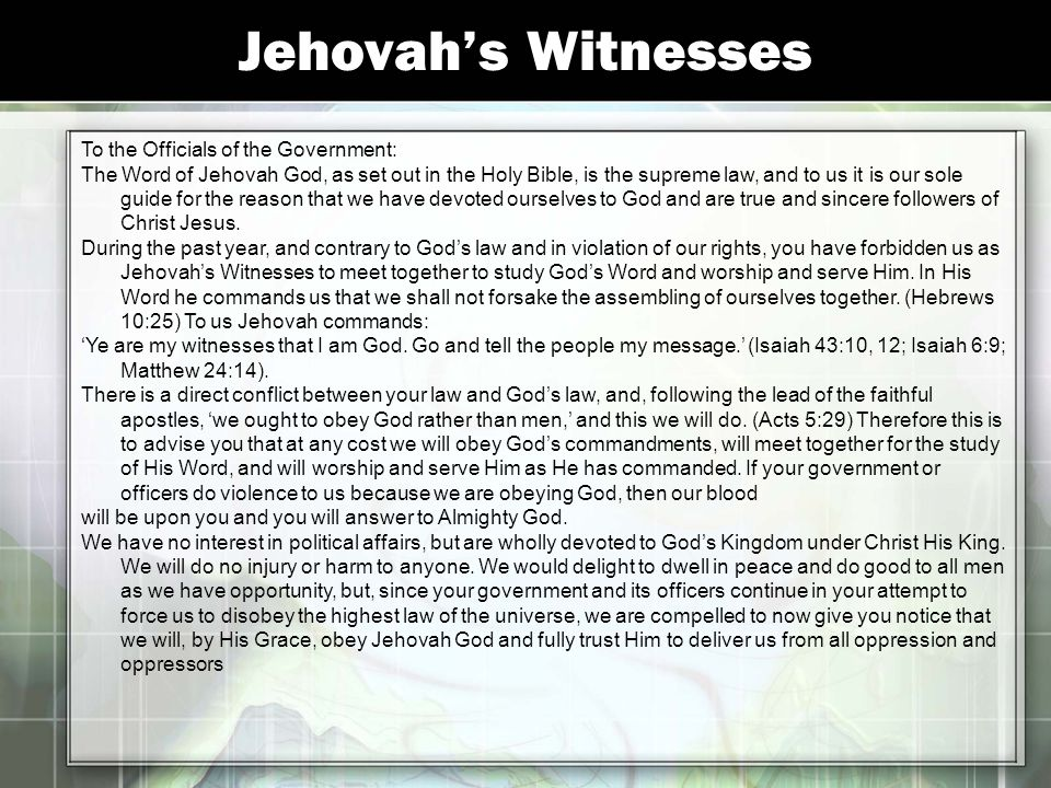 Jehovah's Witnesses To the Officials of the Government: The Word of Jehovah God, as set out in the Holy Bible, is the supreme law, and to us it is our