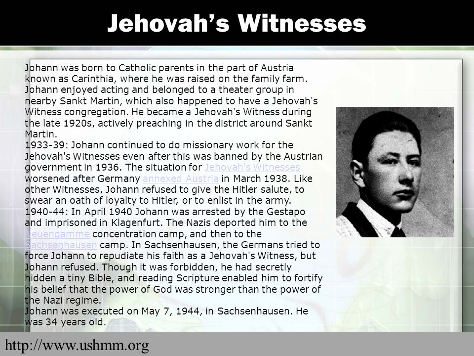 Jehovah's Witnesses Johann was born to Catholic parents in the part of Austria known as Carinthia, where he was raised on the family farm. Johann enjo