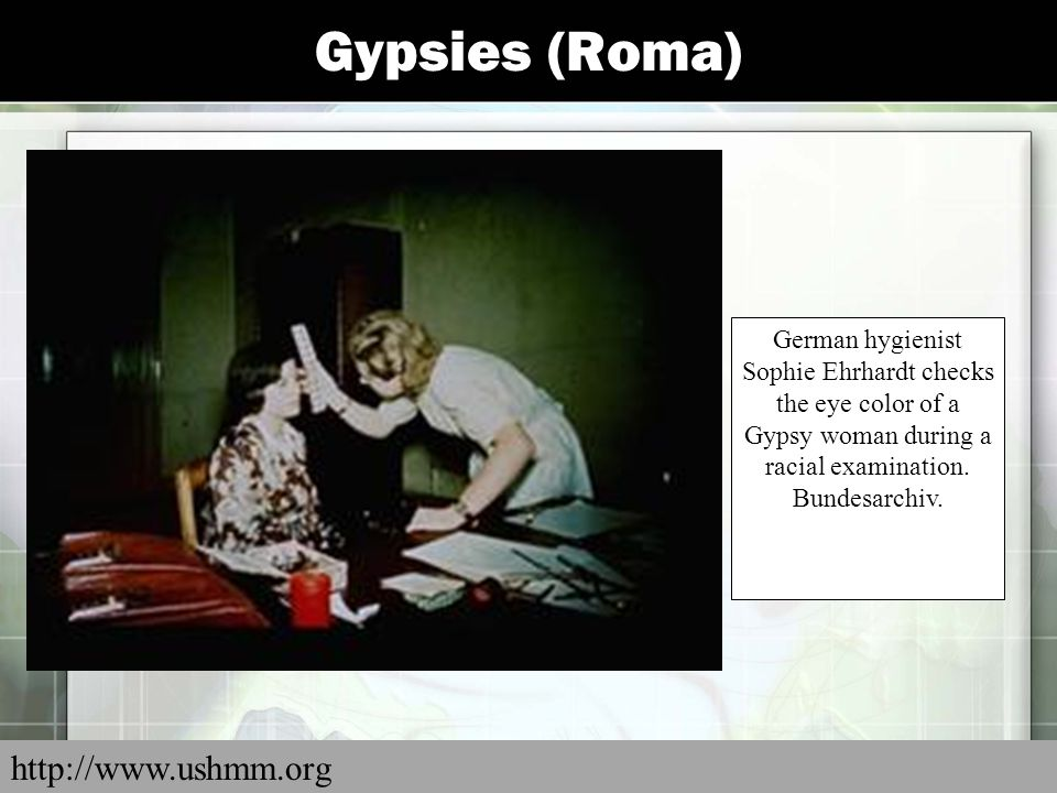 Gypsies (Roma) German hygienist Sophie Ehrhardt checks the eye color of a Gypsy woman during a racial examination. Bundesarchiv. http://www.ushmm.org
