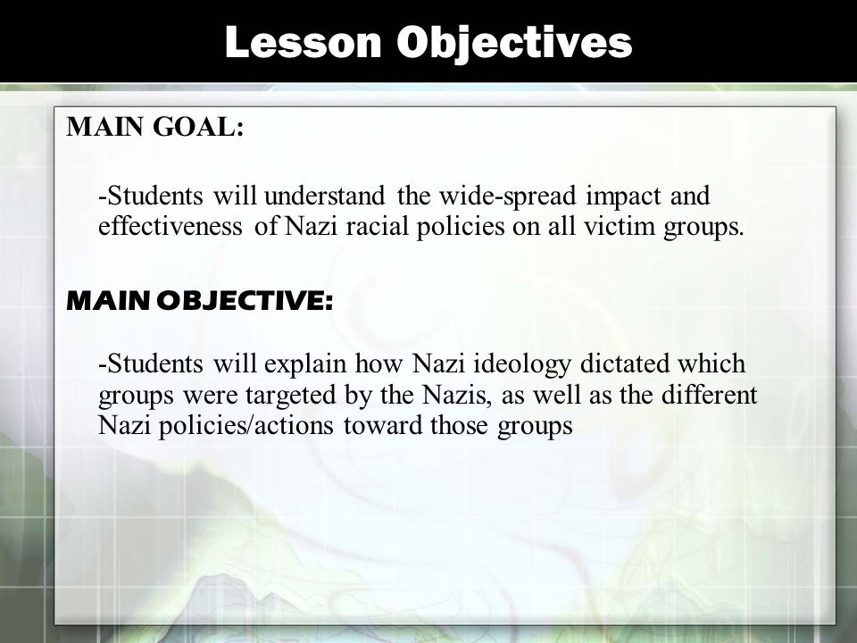Lesson Objectives MAIN GOAL: -Students will understand the wide-spread impact and effectiveness of Nazi racial policies on all victim groups. MAIN OBJ