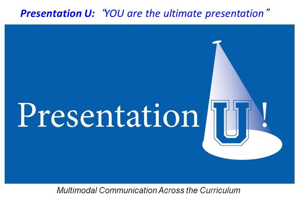 Multimodal Communication Across the Curriculum Presentation U: YOU are the ultimate presentation