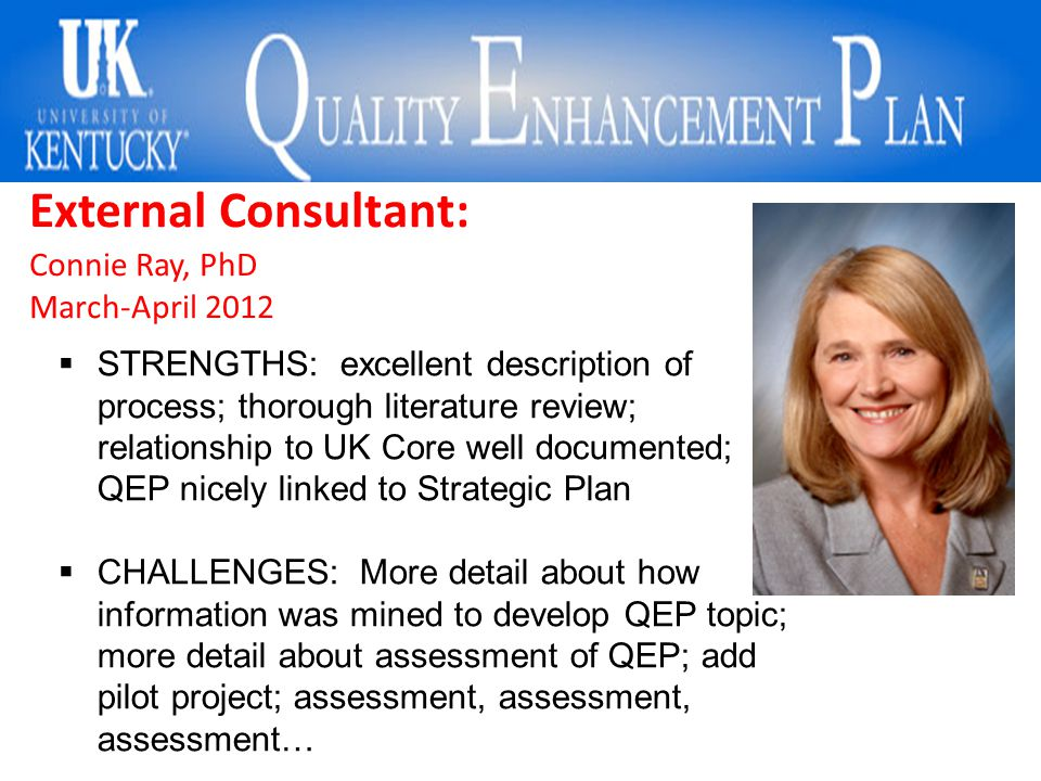 External Consultant: Connie Ray, PhD March-April 2012  STRENGTHS: excellent description of process; thorough literature review; relationship to UK Core well documented; QEP nicely linked to Strategic Plan  CHALLENGES: More detail about how information was mined to develop QEP topic; more detail about assessment of QEP; add pilot project; assessment, assessment, assessment…