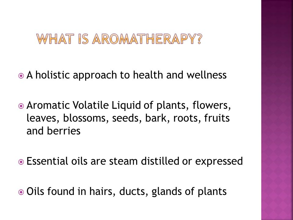  A holistic approach to health and wellness  Aromatic Volatile Liquid of plants, flowers, leaves, blossoms, seeds, bark, roots, fruits and berries  Essential oils are steam distilled or expressed  Oils found in hairs, ducts, glands of plants