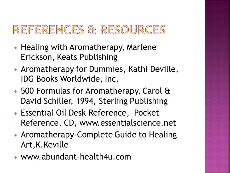 Healing with Aromatherapy, Marlene Erickson, Keats Publishing Aromatherapy for Dummies, Kathi Deville, IDG Books Worldwide, Inc. 500 Formulas for Arom