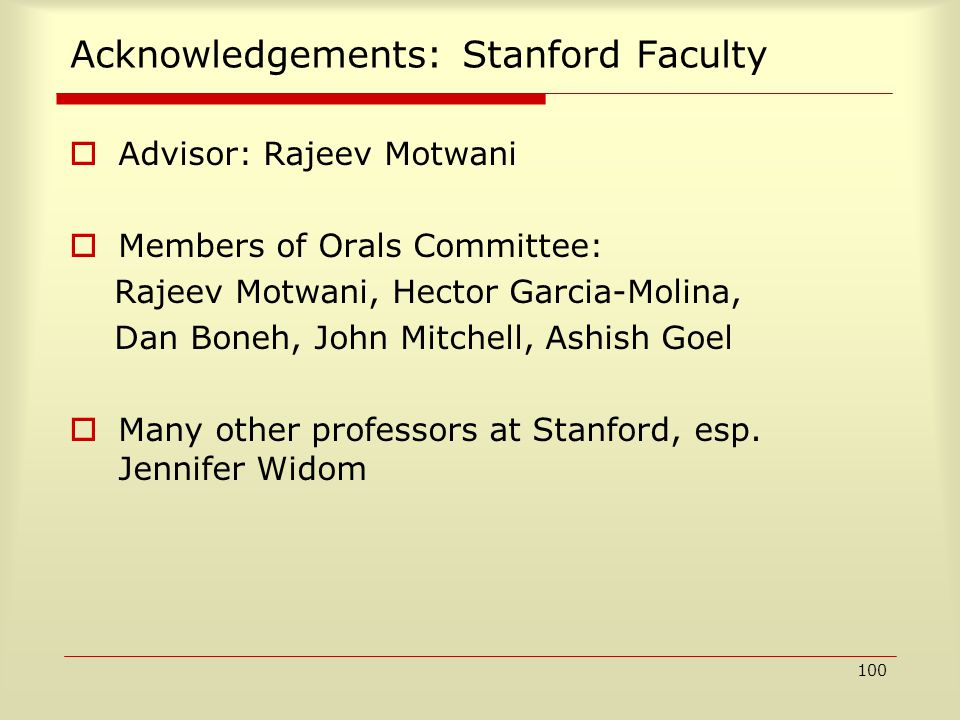 100 Acknowledgements: Stanford Faculty  Advisor: Rajeev Motwani  Members of Orals Committee: Rajeev Motwani, Hector Garcia-Molina, Dan Boneh, John Mitchell, Ashish Goel  Many other professors at Stanford, esp.
