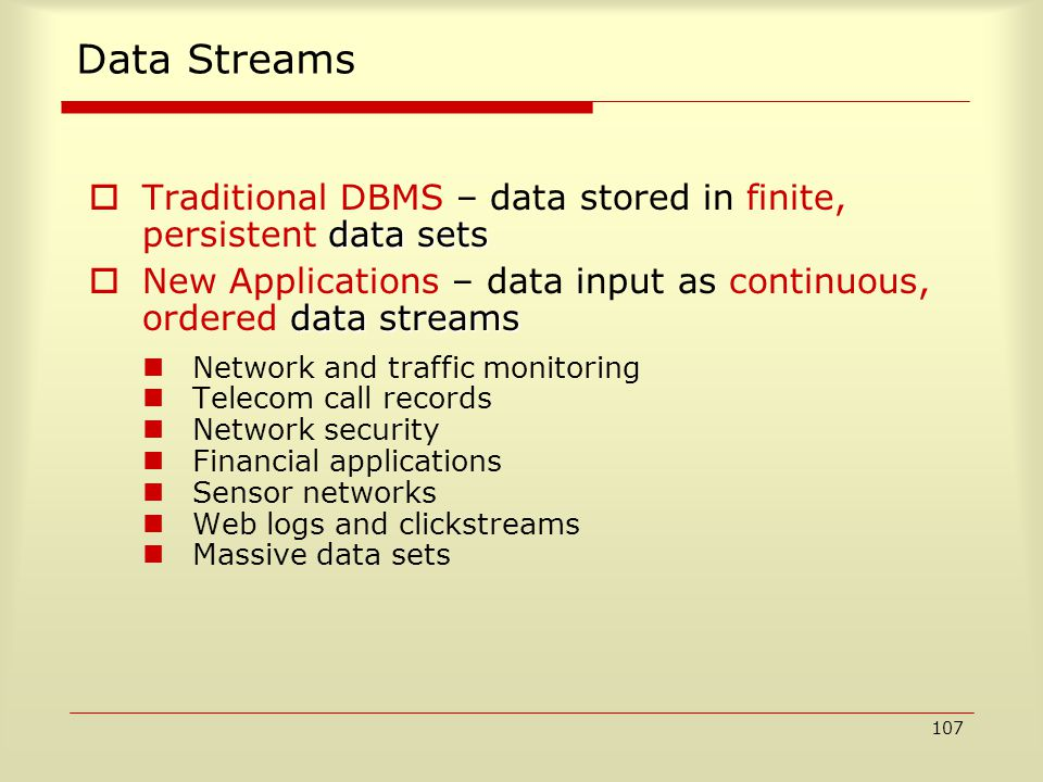 107 Data Streams data sets  Traditional DBMS – data stored in finite, persistent data sets data streams  New Applications – data input as continuous, ordered data streams Network and traffic monitoring Telecom call records Network security Financial applications Sensor networks Web logs and clickstreams Massive data sets