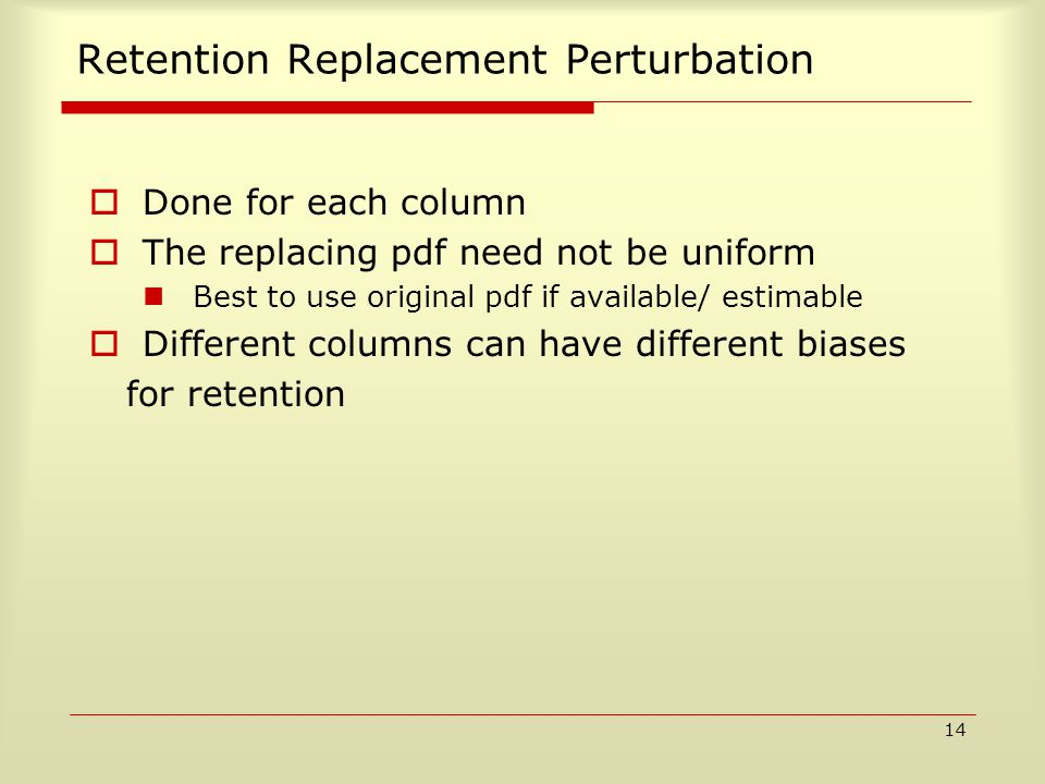 14 Retention Replacement Perturbation  Done for each column  The replacing pdf need not be uniform Best to use original pdf if available/ estimable  Different columns can have different biases for retention