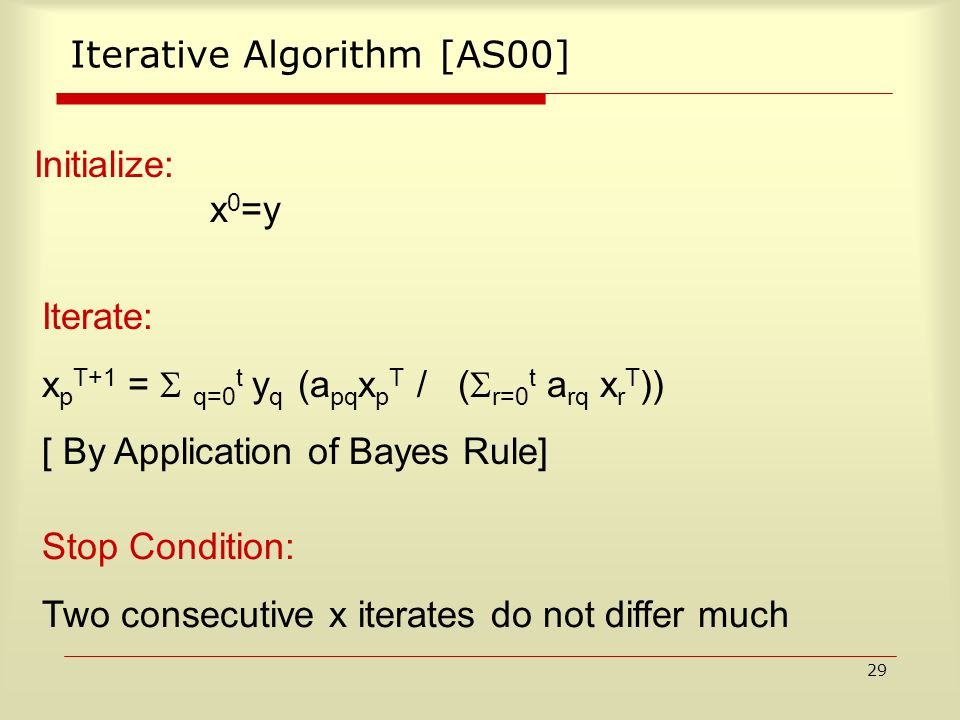 29 Iterative Algorithm [AS00] Iterate: x p T+1 =  q=0 t y q (a pq x p T / (  r=0 t a rq x r T )) [ By Application of Bayes Rule] Initialize: x 0 =y Stop Condition: Two consecutive x iterates do not differ much