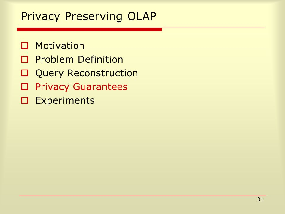 31 Privacy Preserving OLAP  Motivation  Problem Definition  Query Reconstruction  Privacy Guarantees  Experiments