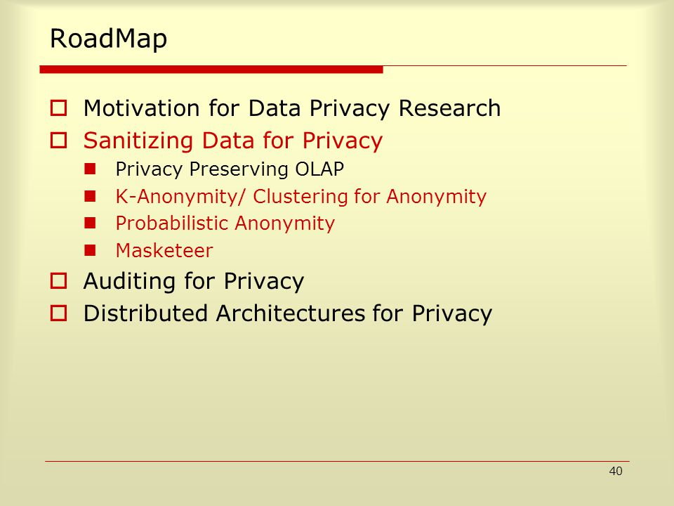 40 RoadMap  Motivation for Data Privacy Research  Sanitizing Data for Privacy Privacy Preserving OLAP K-Anonymity/ Clustering for Anonymity Probabilistic Anonymity Masketeer  Auditing for Privacy  Distributed Architectures for Privacy