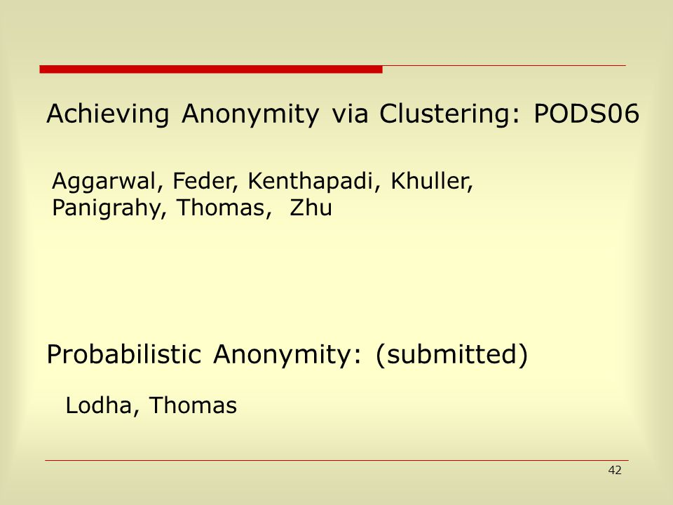 42 Probabilistic Anonymity: (submitted) Lodha, Thomas Achieving Anonymity via Clustering: PODS06 Aggarwal, Feder, Kenthapadi, Khuller, Panigrahy, Thomas, Zhu