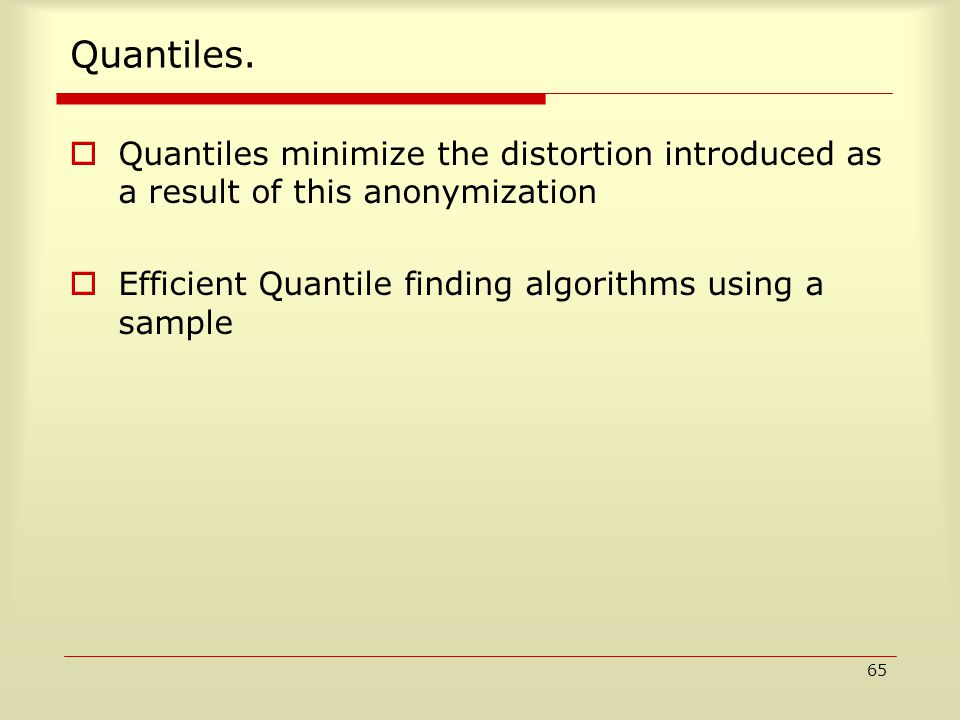 65 Quantiles.  Quantiles minimize the distortion introduced as a result of this anonymization  Efficient Quantile finding algorithms using a sample