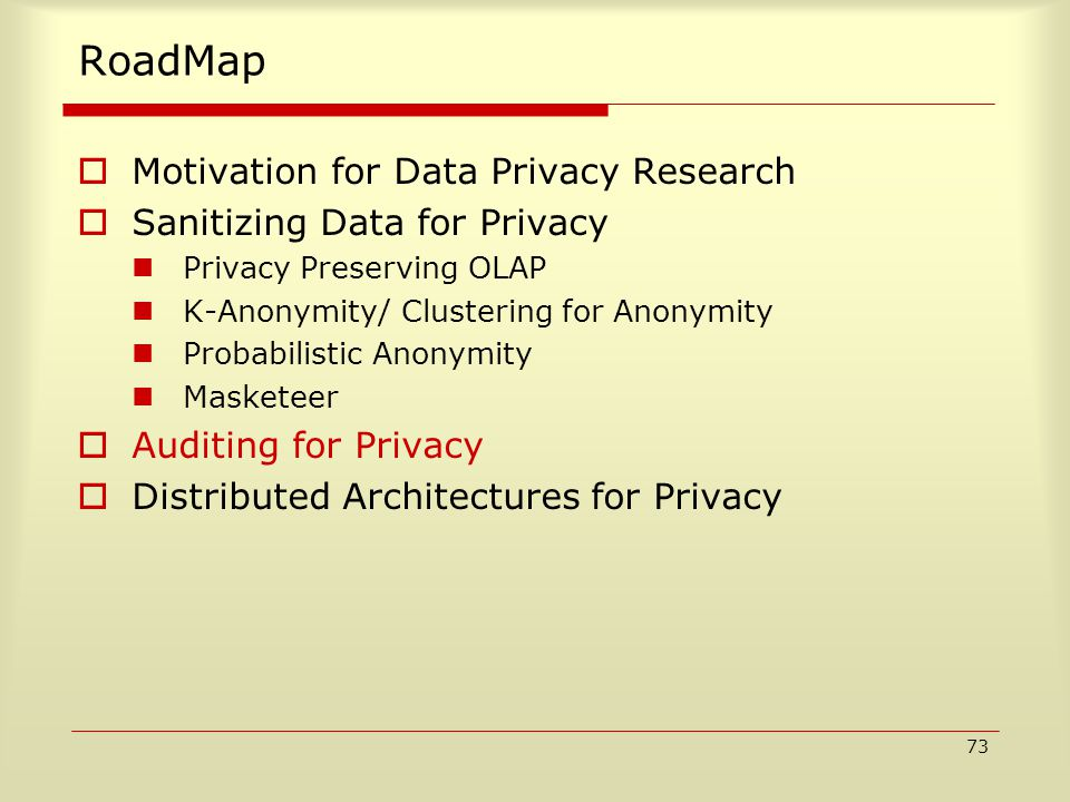 73 RoadMap  Motivation for Data Privacy Research  Sanitizing Data for Privacy Privacy Preserving OLAP K-Anonymity/ Clustering for Anonymity Probabilistic Anonymity Masketeer  Auditing for Privacy  Distributed Architectures for Privacy
