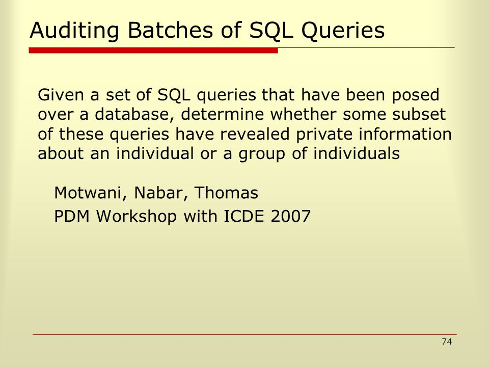 74 Auditing Batches of SQL Queries Motwani, Nabar, Thomas PDM Workshop with ICDE 2007 Given a set of SQL queries that have been posed over a database, determine whether some subset of these queries have revealed private information about an individual or a group of individuals
