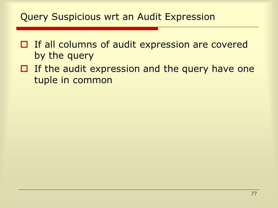77 Query Suspicious wrt an Audit Expression  If all columns of audit expression are covered by the query  If the audit expression and the query have one tuple in common