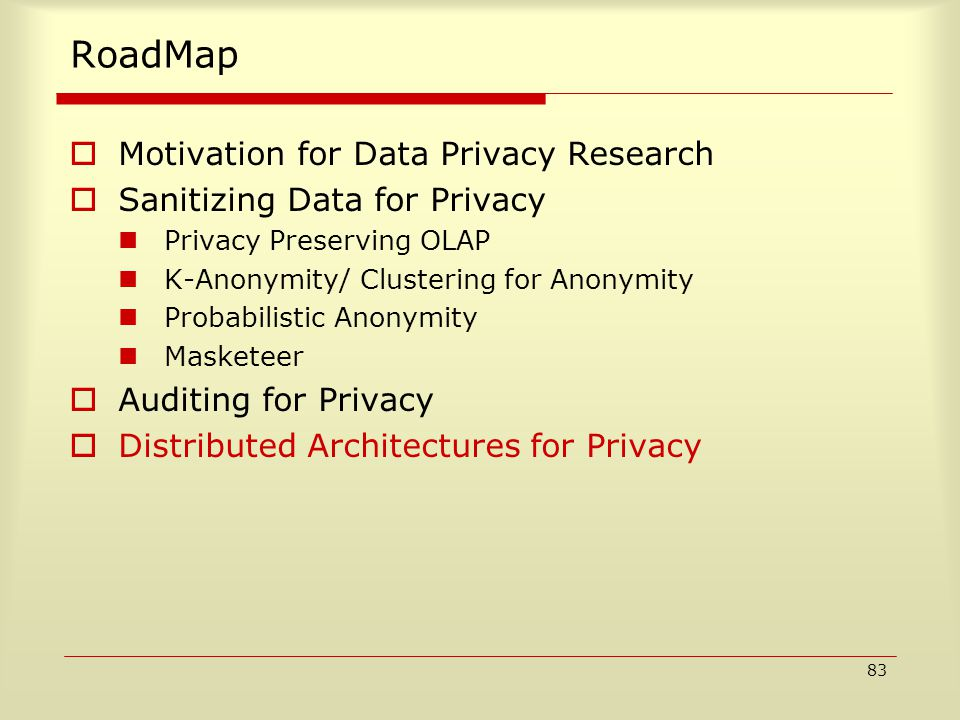 83 RoadMap  Motivation for Data Privacy Research  Sanitizing Data for Privacy Privacy Preserving OLAP K-Anonymity/ Clustering for Anonymity Probabilistic Anonymity Masketeer  Auditing for Privacy  Distributed Architectures for Privacy