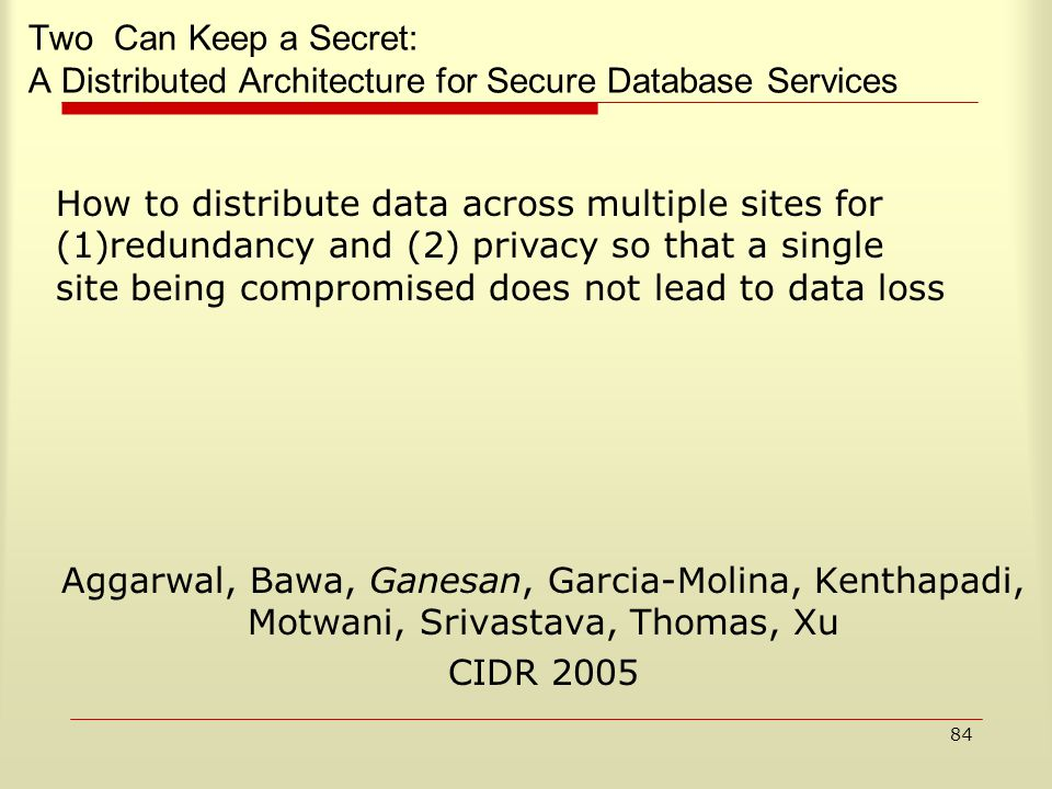 84 Two Can Keep a Secret: A Distributed Architecture for Secure Database Services Aggarwal, Bawa, Ganesan, Garcia-Molina, Kenthapadi, Motwani, Srivastava, Thomas, Xu CIDR 2005 How to distribute data across multiple sites for (1)redundancy and (2) privacy so that a single site being compromised does not lead to data loss