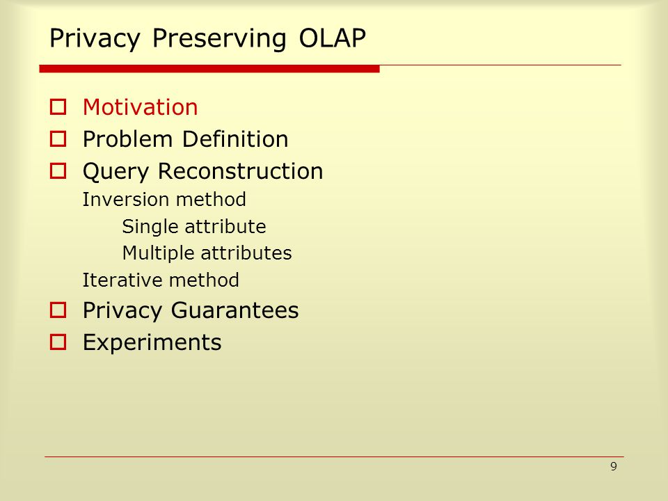 9 Privacy Preserving OLAP  Motivation  Problem Definition  Query Reconstruction Inversion method Single attribute Multiple attributes Iterative method  Privacy Guarantees  Experiments