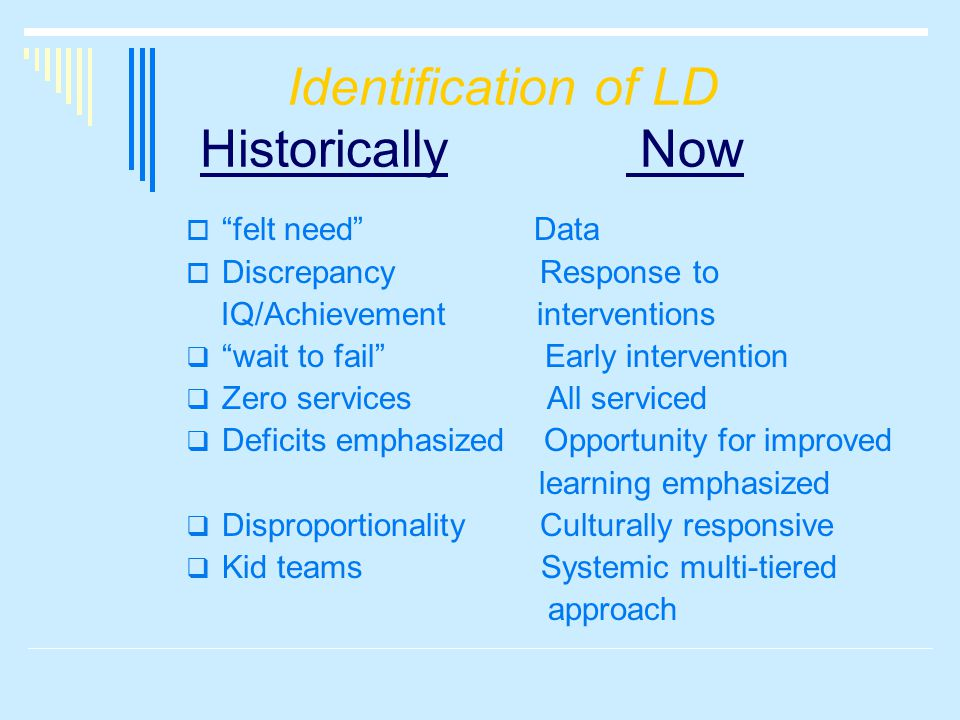 Identification of LD Historically Now  felt need Data  Discrepancy Response to IQ/Achievement interventions  wait to fail Early intervention  Zero services All serviced  Deficits emphasized Opportunity for improved learning emphasized  Disproportionality Culturally responsive  Kid teams Systemic multi-tiered approach