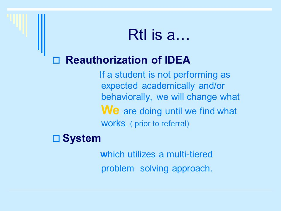 RtI is a…  Reauthorization of IDEA If a student is not performing as expected academically and/or behaviorally, we will change what We are doing until we find what works.